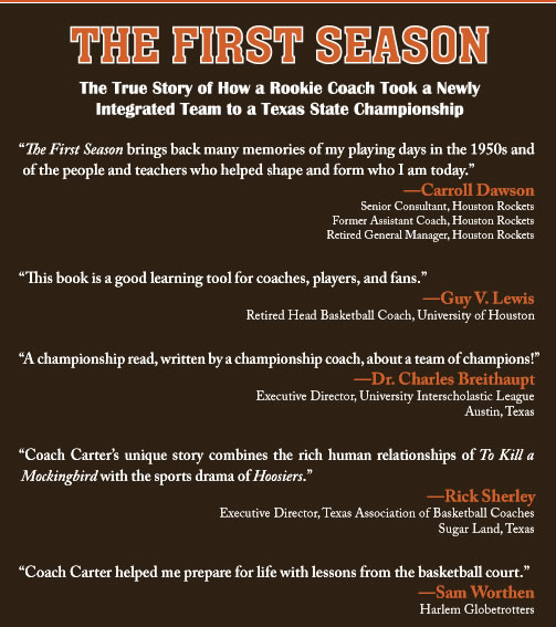 """The First Season brings back many memories of my playing days in the 1950s and of the people and teachers who helped shape and form who I am today.""  —Carroll Dawson  Senior Consultant, Houston Rockets  Former Assistant Coach, Houston Rockets  Retired General Manager, Houston Rockets  ""This book is a good learning tool for coaches, players, and fans.""  —Guy V. Lewis  Retired Head Basketball Coach, University of Houston  ""A championship read, written by a championship coach, about a team of champions!""  —Dr. Charles Breithaupt  Executive Director, University Interscholastic League  Austin, Texas  ""Coach Carter's unique story combines the rich human relationships of To Kill a Mockingbird with the sports drama of Hoosiers.""  —Rick Sherley  Executive Director, Texas Association of Basketball Coaches  Sugar Land, Texas  ""Coach Carter helped me prepare for life with lessons from the basketball court.""  —Sam Worthen  Harlem Globetrotters"